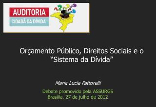 Maria Lucia Fattorelli Debate  promovido pela  ASSURGS Brasília, 27 de  julho  de 2012