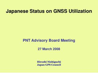 Japanese Status on GNSS Utilization PNT Advisory Board Meeting 27 March 2008 Hiroshi Nishiguchi