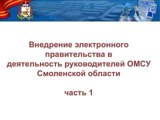 Внедрение электронного правительства в  деятельность руководителей ОМСУ Смоленской области часть 1