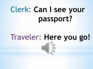 Clerk: Can  I see your  			passport ? Traveler: Here you go !