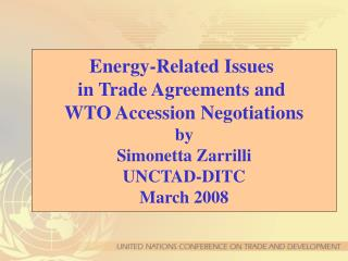 Energy-Related Issues  in Trade Agreements and  WTO Accession Negotiations by Simonetta Zarrilli UNCTAD-DITC March 2008