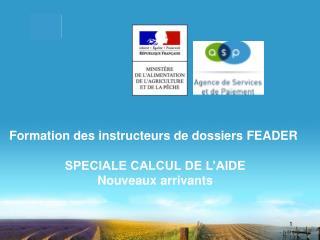 Formation des instructeurs de dossiers FEADER  SPECIALE CALCUL DE L'AIDE Nouveaux arrivants