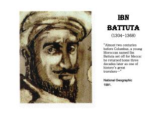 IBN BATTUTA 1304-1368   Almost two centuries before Columbus, a young Moroccan named Ibn Battuta set off for Mecca; he r