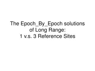 The Epoch_By_Epoch solutions of Long Range: 1 v.s. 3 Reference Sites