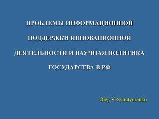 ПРОБЛЕМЫ ИНФОРМАЦИОННОЙ ПОДДЕРЖКИ ИННОВАЦИОННОЙ ДЕЯТЕЛЬНОСТИ И НАУЧНАЯ ПОЛИТИКА ГОСУДАРСТВА В РФ