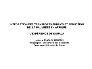 - Julienne TSAFACK MANETEU Géographe - Economiste des transports Communauté Urbaine de Douala