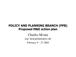 POLICY AND PLANNING BRANCH (PPB) Proposed M&E action plan
