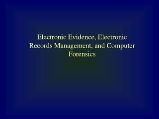 Electronic Evidence, Electronic Records Management, and Computer Forensics
