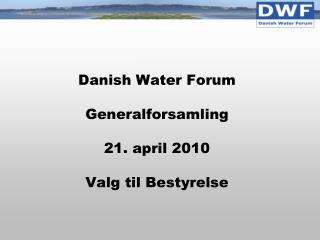 Danish Water Forum Generalforsamling  21. april 2010 Valg til Bestyrelse