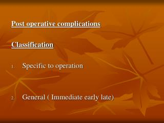 Post operative complications Classification Specific to operation General ( Immediate early late)