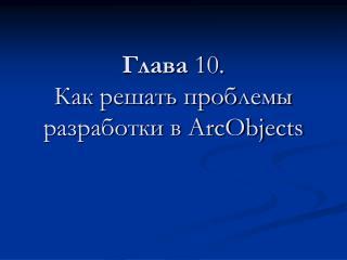 Глава  10. Как решать проблемы разработки в ArcObjects
