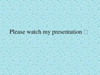 Please watch my presentation 