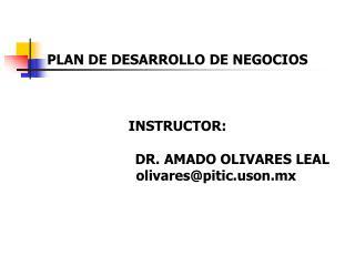PLAN DE DESARROLLO DE NEGOCIOS  INSTRUCTOR:                            DR. AMADO OLIVARES LEAL
