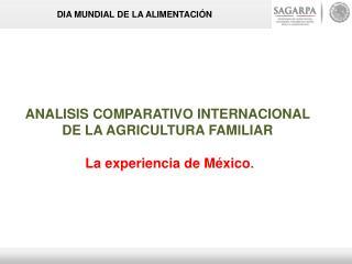 ANALISIS COMPARATIVO INTERNACIONAL  DE LA AGRICULTURA FAMILIAR  La experiencia de México .