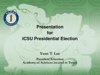 Presentation  for  ICSU Presidential Election   Yuan T. Lee President Emeritus Academy of Sciences located in Taipei