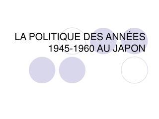 LA POLITIQUE DES ANNÉES 1945-1960 AU JAPON