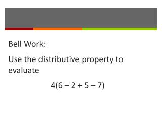 Bell Work: Use the distributive property to evaluate 	     4(6 – 2 + 5 – 7)