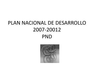 PLAN NACIONAL DE DESARROLLO 2007-20012  PND