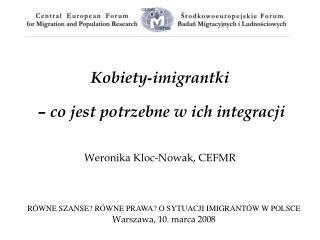 Kobiety - imigrantki  – co jest potrzebne w ich integracji  Weronika Kloc-Nowak, CEFMR