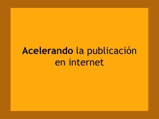 Acelerando  la publicación  en internet