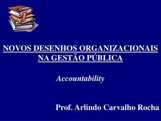 NOVOS DESENHOS ORGANIZACIONAIS NA GESTÃO PÚBLICA Accountability Prof. Arlindo Carvalho Rocha