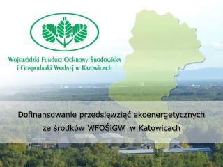 Dofinansowanie przedsięwzięć ekoenergetycznych ze środków WFOŚiGW  w Katowicach