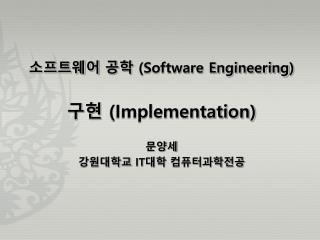 소프트웨어 공학  (Software Engineering ) 구현  (Implementation) 문양세 강원대학교  IT 대학 컴퓨터과학전공