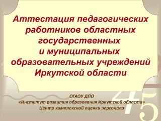 ОГАОУ ДПО  «Институт развития образования Иркутской области» Центр комплексной оценки персонала