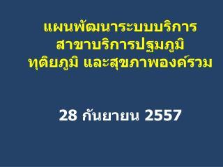 แผนพัฒนาระบบบริการ สาขาบริการปฐมภูมิ  ทุติยภูมิ และสุขภาพองค์รวม  28  กันยายน  2557