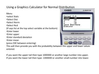 Using a Graphics Calculator for Normal Distribution Menu  select Stats Select Dist Select Norm