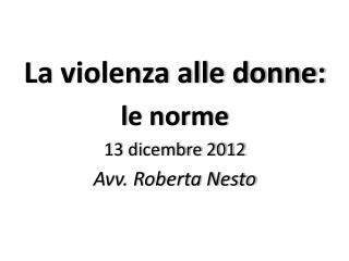 La violenza alle donne: l e norme  13 dicembre 2012 Avv. Roberta Nesto