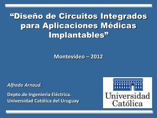 """""""Diseño de Circuitos Integrados para Aplicaciones Médicas Implantables"""" Montevideo – 2012"""
