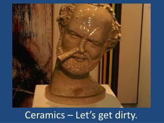 Ceramics – Let's get dirty.