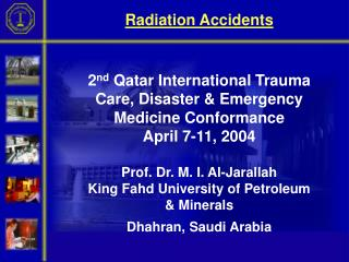 Radiation Accidents     2nd Qatar International Trauma Care, Disaster  Emergency Medicine Conformance  April 7-11, 2004