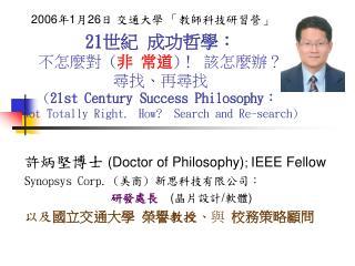 許炳堅博士  (Doctor of Philosophy) ;  IEEE Fellow Synopsys Corp. ( 美商 )  新思科技有限公司: 研發 處長 ( 晶片設計 / 軟體 )