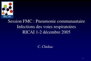 Session FMC : Pneumonie communautaire Infections des voies respiratoires RICAI 1-2 décembre 2005