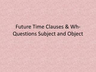 Future Time  Clauses &  Wh -Questions Subject and Object