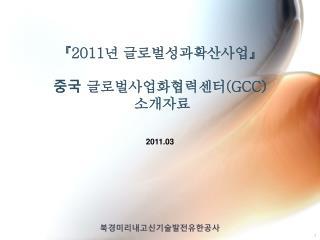 『2011 년 글로벌성과확산사업 』 중국  글로벌사업화협력센터 (GCC)  소개자료