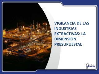 VIGILANCIA DE LAS INDUSTRIAS EXTRACTIVAS: LA DIMENSIÓN PRESUPUESTAL
