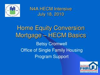 N4A HECM Intensive July 18, 2010 Home Equity Conversion Mortgage – HECM Basics