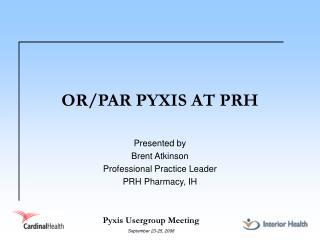 OR/PAR PYXIS AT PRH