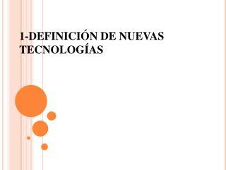 1-DEFINICIÓN DE NUEVAS TECNOLOGÍAS