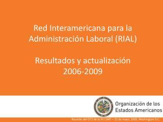 Red Interamericana para la Administración Laboral (RIAL) Resultados y actualización  2006-2009