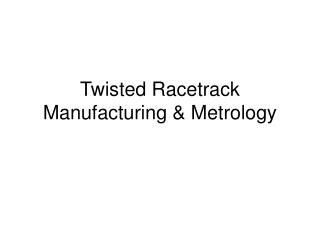 Twisted Racetrack Manufacturing & Metrology