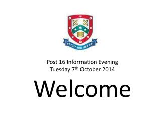 Post 16 Information Evening Tuesday 7 th  October 2014 Welcome
