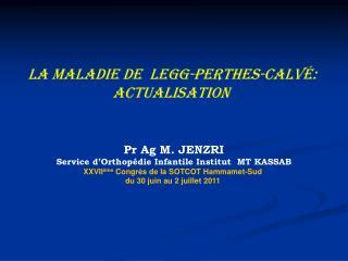 LA MALADIE DE  legg-perthes-calvé:  actualisation  Pr Ag M. JENZRI
