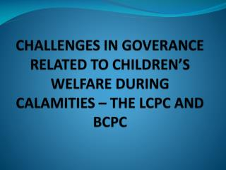 CHALLENGES IN GOVERANCE RELATED TO CHILDREN'S WELFARE DURING CALAMITIES – THE LCPC AND BCPC