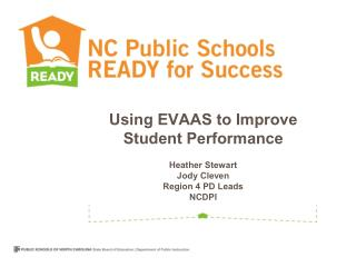 Using EVAAS to Improve Student Performance Heather Stewart Jody Cleven Region 4 PD Leads NCDPI