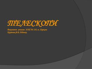 ТЕЛЕСКОПИ Виконання  учнями  ЗОШ № 138, м. Харкова Керівник В.Б, Діденко