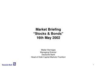 """Market Briefing """"Stocks & Bonds"""" 16th May 2002 Walter Henniges Managing Director Deutsche Bank"""